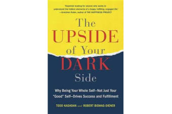 "The Upside of Your Dark Side - Why Being Your Whole Self--Not Just Your ""good"" Self--Drives Success and Fulfillment"
