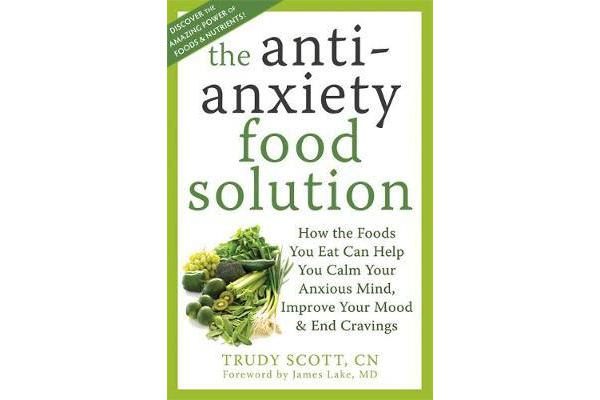 Anti-Anxiety Food Solution - How the Foods You Eat Can Help You Calm Your Anxious Mind, Improve Your Mood, and End Cravings