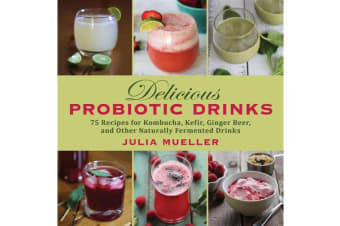 Delicious Probiotic Drinks - 75 Recipes for Kombucha, Kefir, Ginger Beer, and Other Naturally Fermented Drinks