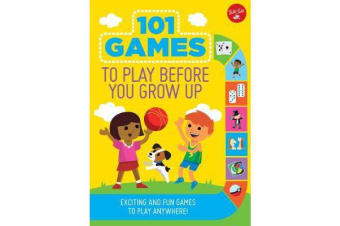 101 Games to Play Before You Grow Up - Exciting and fun games to play anywhere
