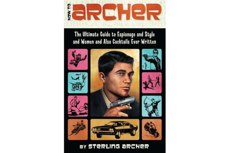 How to Archer - The Ultimate Guide to Espionage and Style and Women and Also Cocktails Ever Written