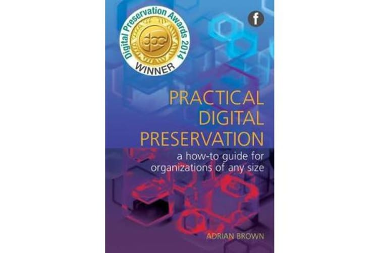 Practical Digital Preservation - A How-to Guide for Organizations of Any Size