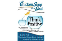 Chicken Soup for the Soul: Think Positive - 101 Inspirational Stories About Counting Your Blessings and Having a POS
