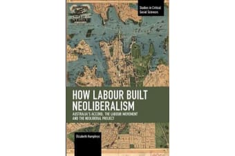 How Labour Built Neoliberalism - Australia's Accord, the Labour Movement and the Neoliberal Project
