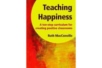 Teaching Happiness - A Ten-Step Curriculum for Creating Positive Classrooms