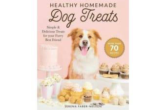 Healthy Homemade Dog Treats - More than 70 Simple & Delicious Treats for Your Furry Best Friend