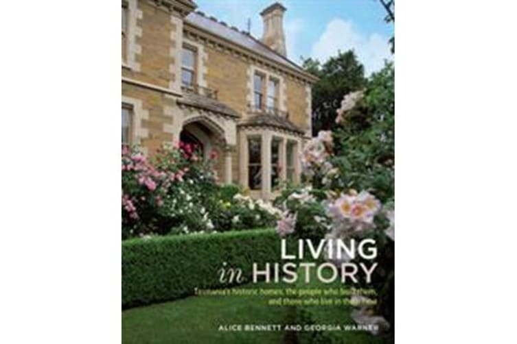 Living in History - Tasmania'S Historic Homes, the People Who Built Them, and Those Who Live in Them Now