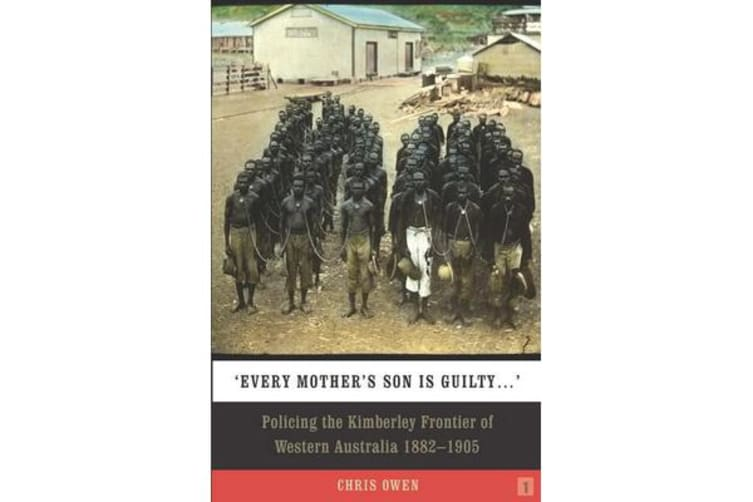 Every Mother's Son is Guilty - Policing the Kimberley Frontier of Western Australia 1882 - 1905