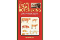 The Ultimate Guide to Home Butchering - How to Prepare Any Animal or Bird for the Table or Freezer