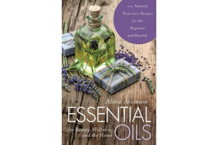 Essential Oils for Beauty, Wellness, and the Home - 100 Natural, Non-toxic Recipes for the Beginner and Beyond