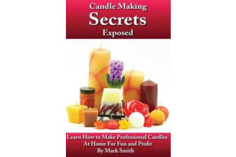 Candle Making Secrets Exposed - Learn How to Make Professional Candles at Home for Fun and Profit