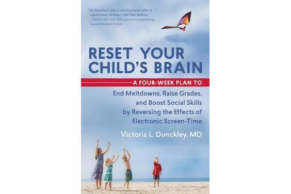 Reset Your Child's Brain - A Four-Week Plan to End Meltdowns, Raise Grades, and Boost Social Skills by Reversing the Effects of Electronic Screen-Time
