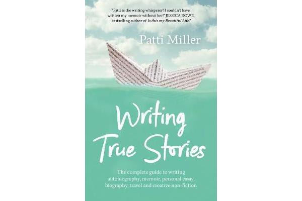 Writing True Stories - The complete guide to writing autobiography, memoir, personal essay, biography, travel and creative nonfiction