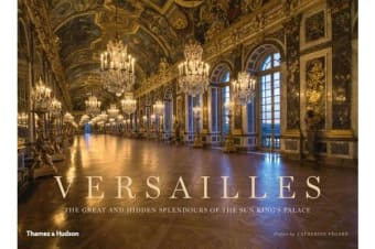 Versailles - The Great and Hidden Splendours of the Sun King's Palace