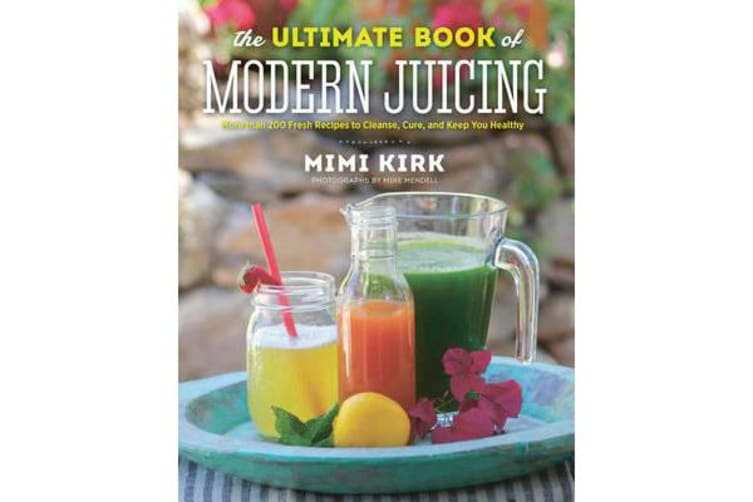 The Ultimate Book of Modern Juicing - More than 200 Fresh Recipes to Cleanse, Cure, and Keep You Healthy