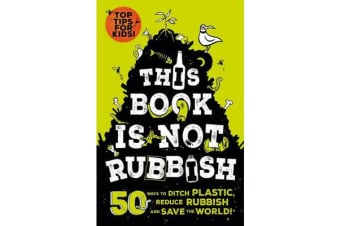 This Book is Not Rubbish - 50 Ways to Ditch Plastic, Reduce Rubbish and Save the World!
