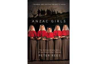 The Anzac Girls - The Extraordinary Story of Our World War I Nurses