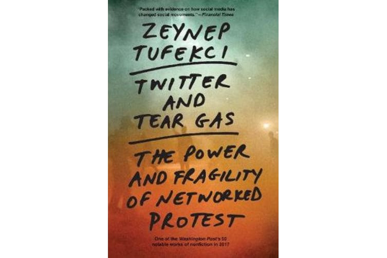Twitter and Tear Gas - The Power and Fragility of Networked Protest