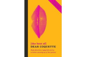 The Best of Dear Coquette - Shady Advice From A Raging Bitch Who Has No Business Answering Any Of These Questions