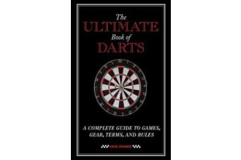 The Ultimate Book of Darts - A Complete Guide to Games, Gear, Terms, and Rules