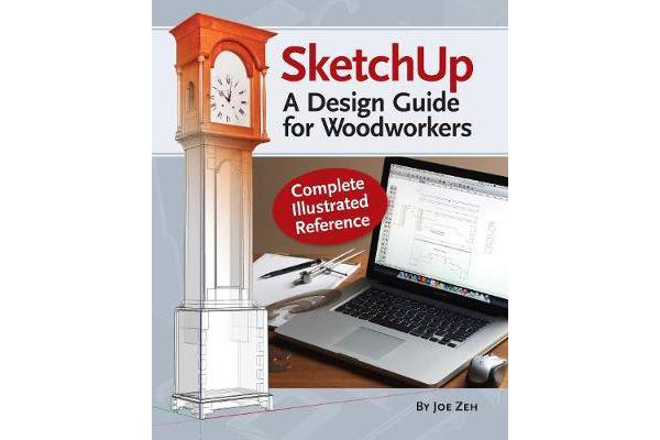 SketchUp - A Design Guide for Woodworkers - Complete Illustrated Reference