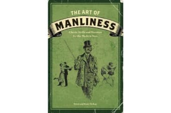 The Art of Manliness - Classic Skills and Manners for the Modern Man