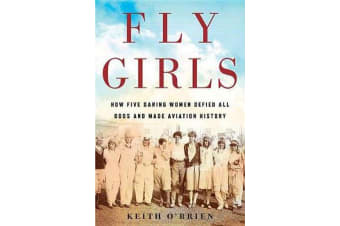 Fly Girls - How Five Daring Women Defied All Odds and Made Aviation History