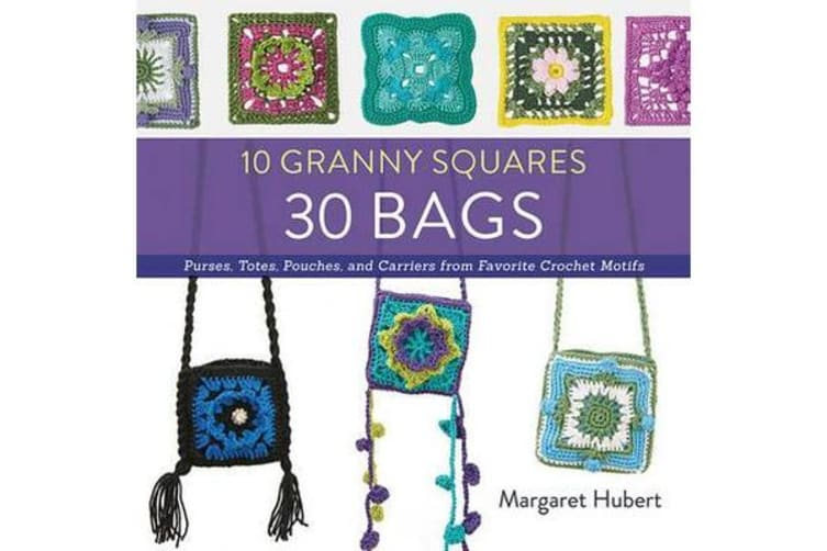 10 Granny Squares 30 Bags - Purses, Totes, Pouches, and Carriers from Favorite Crochet Motifs