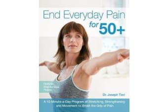 End Everyday Pain for 50+ - A 10-Minute-a-Day Program of Stretching, Strengthening and Movement to Break the Grip of Pain