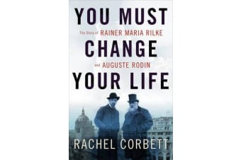 You Must Change Your Life - The Story of Rainer Maria Rilke and Auguste Rodin
