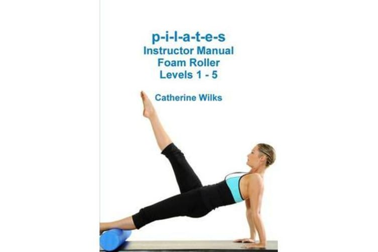 P-I-L-A-T-E-S Instructor Manual Foam Roller - Levels 1 - 5