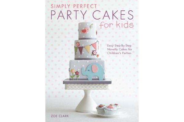 Image of Simply Perfect Party Cakes for Kids - Easy step-by-step novelty cakes for children's parties