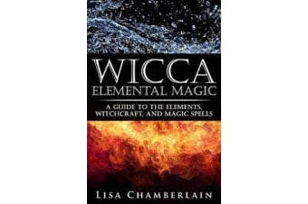 Wicca Elemental Magic - A Guide to the Elements, Witchcraft, and Magic Spells