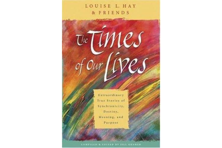 The Times Of Our Lives - Extraordinary True Stories Of Synchronicity, Destiny, Meaning, And Purpose