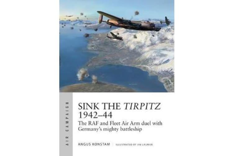 Sink the Tirpitz 1942-44 - The RAF and Fleet Air Arm duel with Germany's mighty battleship