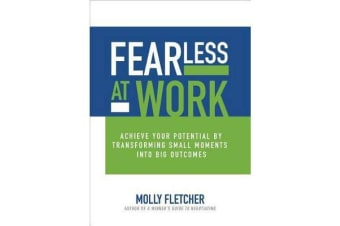 Fearless at Work - Achieve Your Potential by Transforming Small Moments into Big Outcomes