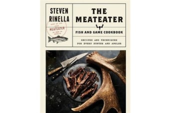 The Meateater Fish and Game Cookbook - Recipes and Techniques for Every Hunter and Angler