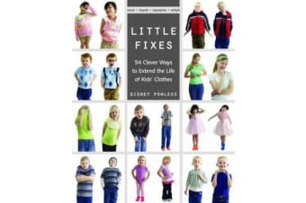 Little Fixes - 54 Clever Ways to Extend the Life of Kids' Clothes * Reuse, Recycle, Repurpose, Restyle