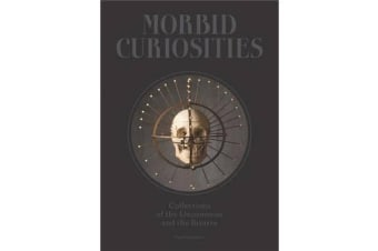 Morbid Curiosities: Collections of the Uncommon and the Bizarre - Collections of the Uncommon and the Bizarre