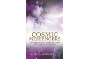 Cosmic Messengers - The Universal Secrets to Unlocking Your Purpose and Becoming Your Own Life Guide