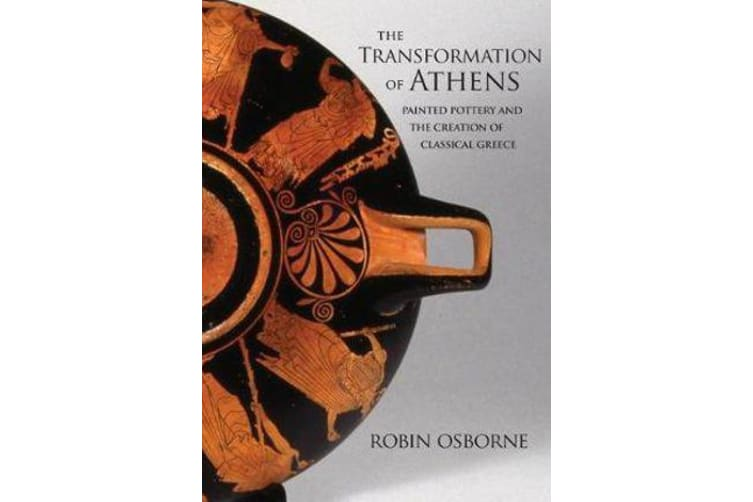 The Transformation of Athens - Painted Pottery and the Creation of Classical Greece