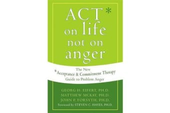 Act on Life Not on Anger - The New Acceptance and Commitment Therapy Guide to Problem Anger