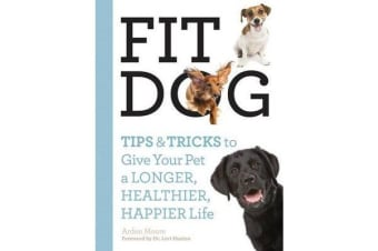 Fit Dog - Tips and Tricks to Give Your Pet a Longer, Healthier, Happier Life