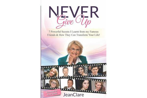 Never Give Up - 7 Powerful Secrets I Learnt from my Famous Friends & How They Can Transform Your Life!