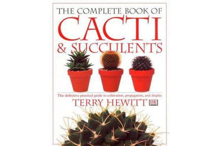 The Complete Book of Cacti and Succulents - The Definitive Practical Guide to Cultivation, Propagation and Display