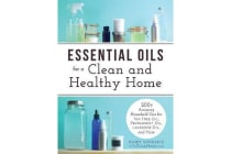 Essential Oils for a Clean and Healthy Home - 200+ Amazing Household Uses for Tea Tree Oil, Peppermint Oil, Lavender Oil, and More