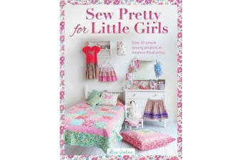 Sew Pretty for Little Girls - Over 20 Simple Sewing Projects in Timeless Floral Prints