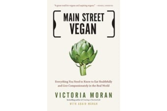 Main Street Vegan - Everything You Need to Know to Eat Healthfully and Live Compassionately in the Real World