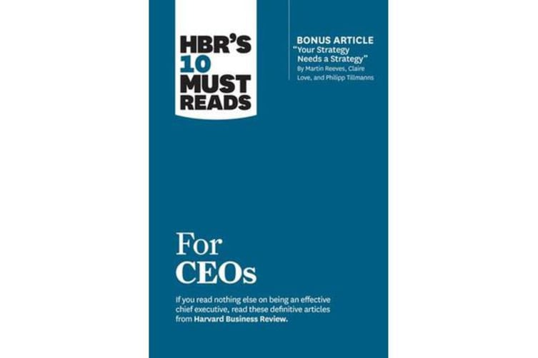 "HBR's 10 Must Reads for CEOs (with bonus article ""Your Strategy Needs a Strategy"" by Martin Reeves, Claire Love, and Philipp Tillmanns)"
