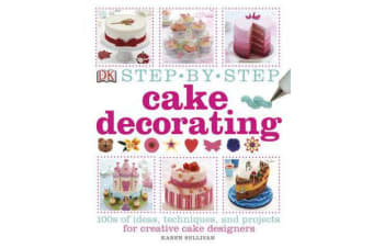 Step-by-Step Cake Decorating - 100s of Ideas, Techniques, and Projects for Creative Cake Designers